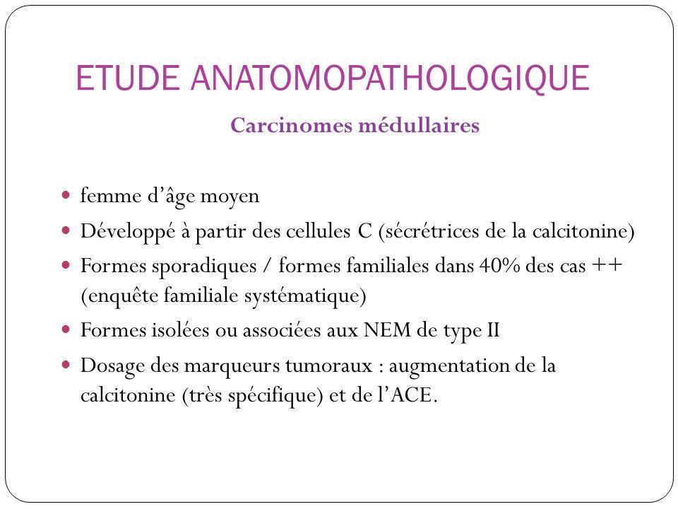 ETUDE ANATOMOPATHOLOGIQUE Carcinomes médullaires femme dâge moyen Développé à partir des cellules C (sécrétrices de la calcitonine) Formes sporadiques