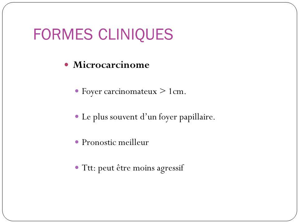 FORMES CLINIQUES Microcarcinome Foyer carcinomateux > 1cm. Le plus souvent dun foyer papillaire. Pronostic meilleur Ttt: peut être moins agressif