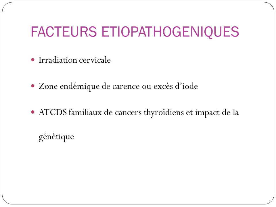 FACTEURS ETIOPATHOGENIQUES Irradiation cervicale Zone endémique de carence ou excès diode ATCDS familiaux de cancers thyroïdiens et impact de la génét