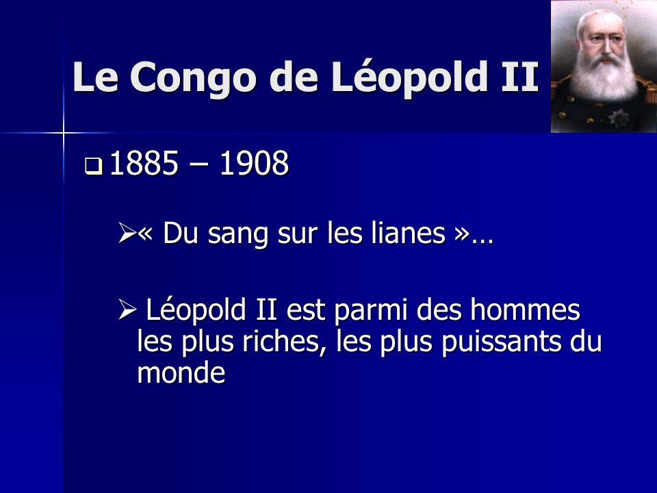 Le Congo de Léopold II 1885 – 1908 1885 – 1908 « Du sang sur les lianes »… « Du sang sur les lianes »… Léopold II est parmi des hommes les plus riches