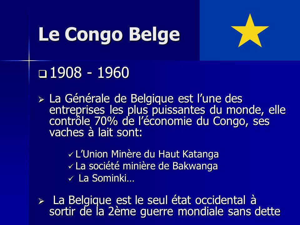 Le Congo Belge 1908 - 1960 1908 - 1960 La Générale de Belgique est lune des entreprises les plus puissantes du monde, elle contrôle 70% de léconomie d