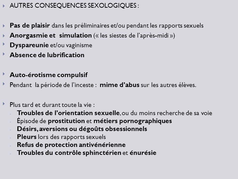 AUTRES CONSEQUENCES SEXOLOGIQUES : Pas de plaisir dans les préliminaires et/ou pendant les rapports sexuels Anorgasmie et simulation (« les siestes de