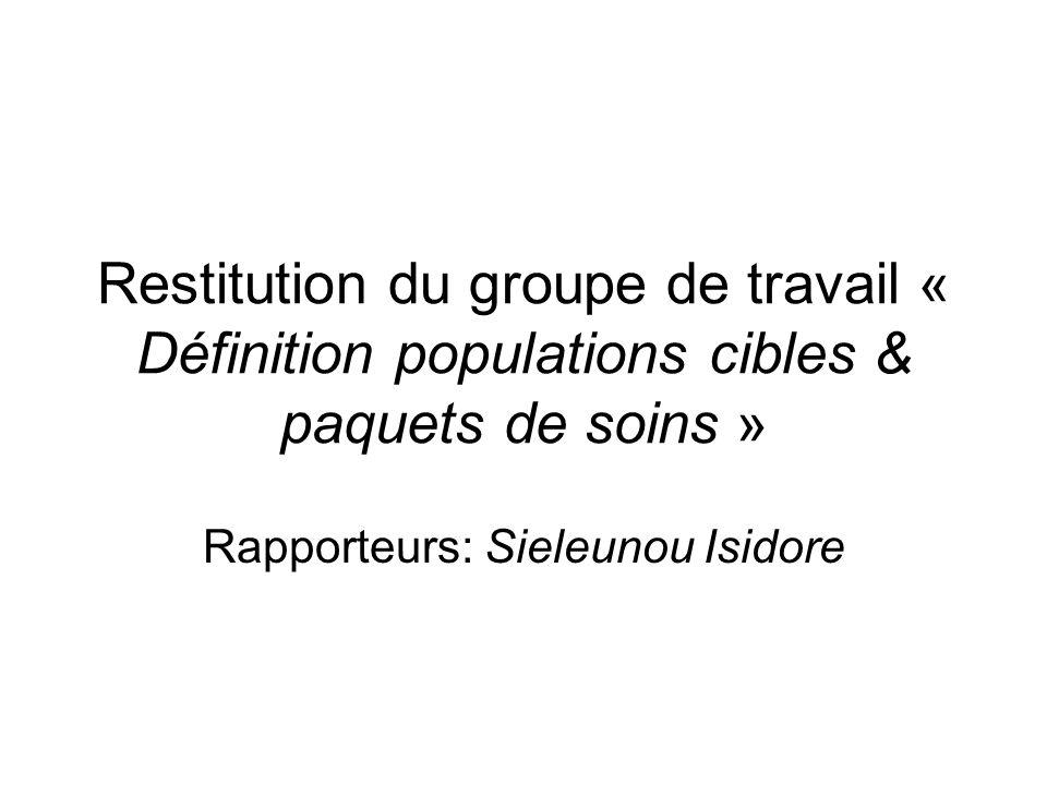 Restitution du groupe de travail « Définition populations cibles & paquets de soins » Rapporteurs: Sieleunou Isidore