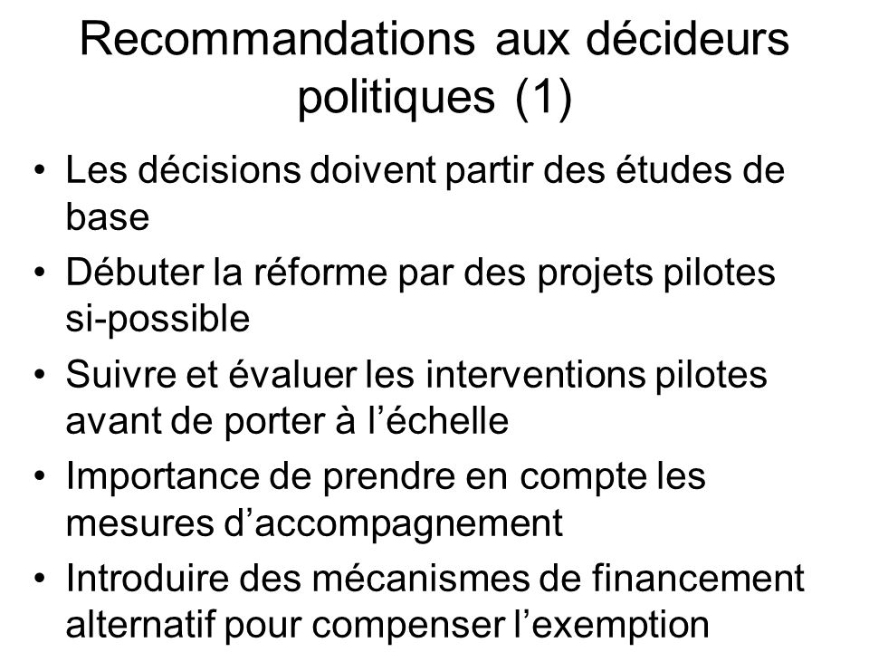 Recommandations aux décideurs politiques (1) Les décisions doivent partir des études de base Débuter la réforme par des projets pilotes si-possible Suivre et évaluer les interventions pilotes avant de porter à léchelle Importance de prendre en compte les mesures daccompagnement Introduire des mécanismes de financement alternatif pour compenser lexemption