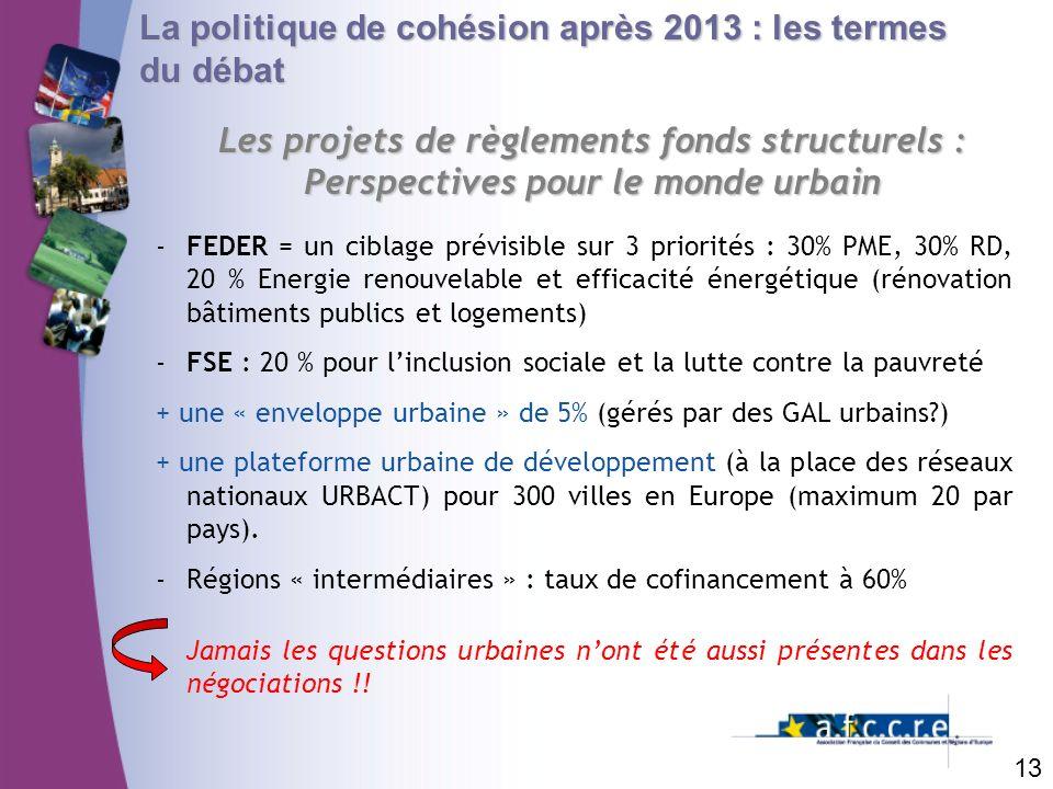 13 La politique de cohésion après 2013 : les termes du débat Les projets de règlements fonds structurels : Perspectives pour le monde urbain -FEDER =