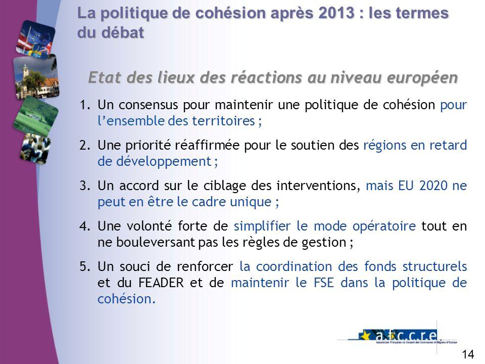 La politique de cohésion après 2013 : les termes du débat Etat des lieux des réactions au niveau européen 14 1.Un consensus pour maintenir une politiq