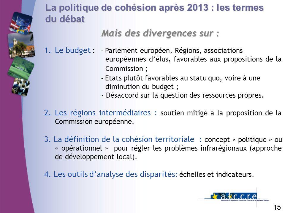 La politique de cohésion après 2013 : les termes du débat Mais des divergences sur : 15 1.Le budget : - Parlement européen, Régions, associations euro