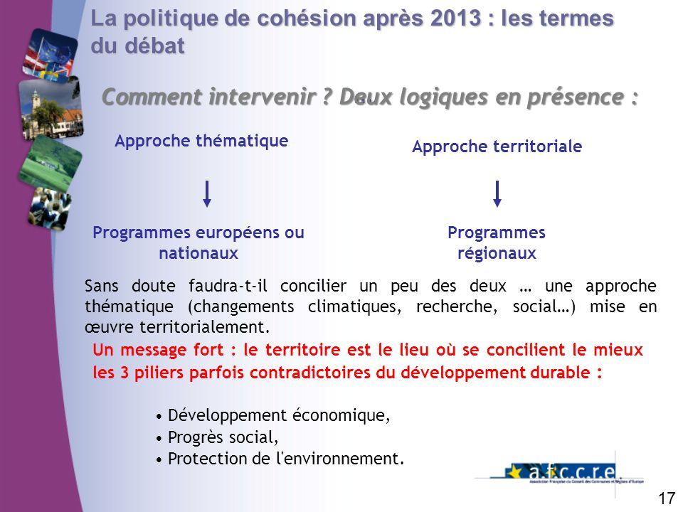 17 La politique de cohésion après 2013 : les termes du débat... Comment intervenir ? Deux logiques en présence : Approche thématique Programmes europé