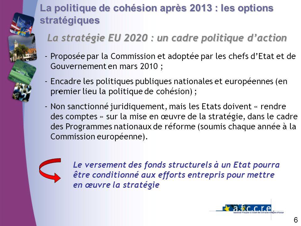 6 La politique de cohésion après 2013 : les options stratégiques La stratégie EU 2020 : un cadre politique daction -Proposée par la Commission et adop