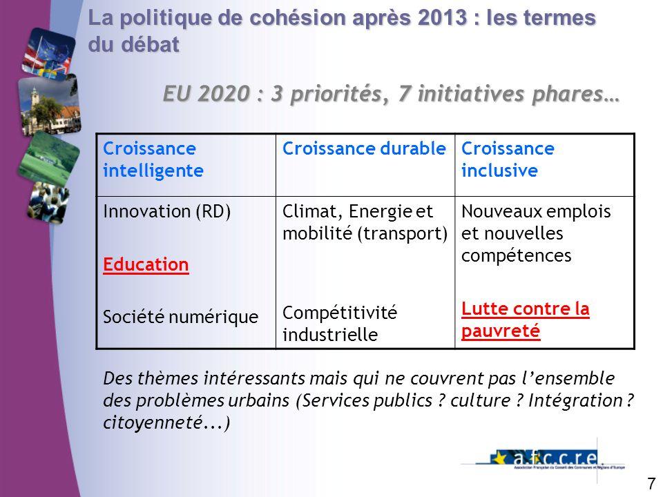 7 La politique de cohésion après 2013 : les termes du débat EU 2020 : 3 priorités, 7 initiatives phares… Croissance intelligente Croissance durableCro