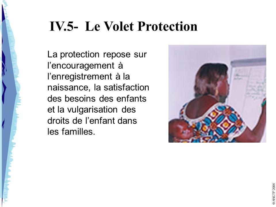 IV.5- Le Volet Protection La protection repose sur lencouragement à lenregistrement à la naissance, la satisfaction des besoins des enfants et la vulgarisation des droits de lenfant dans les familles.
