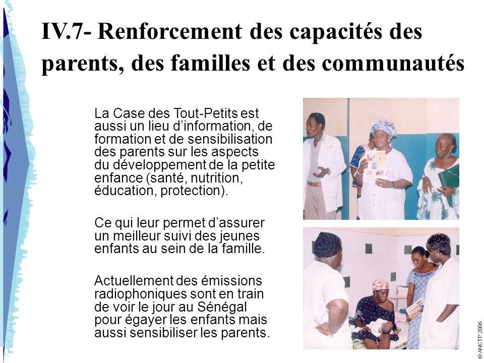 IV.7- Renforcement des capacités des parents, des familles et des communautés La Case des Tout-Petits est aussi un lieu dinformation, de formation et de sensibilisation des parents sur les aspects du développement de la petite enfance (santé, nutrition, éducation, protection).