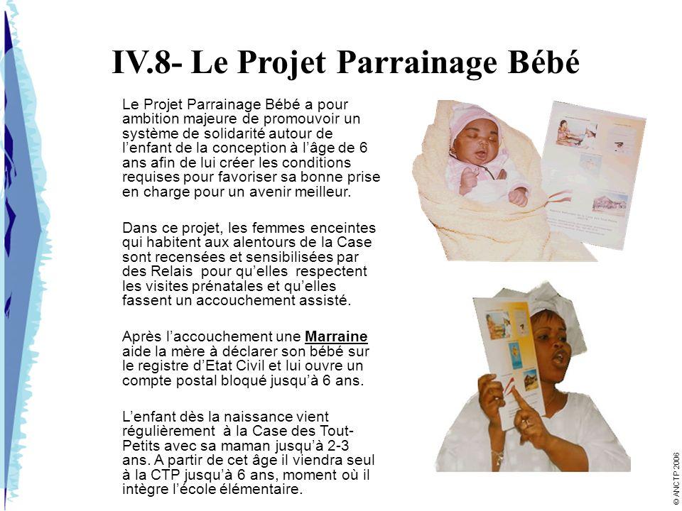 IV.8- Le Projet Parrainage Bébé Le Projet Parrainage Bébé a pour ambition majeure de promouvoir un système de solidarité autour de lenfant de la conception à lâge de 6 ans afin de lui créer les conditions requises pour favoriser sa bonne prise en charge pour un avenir meilleur.