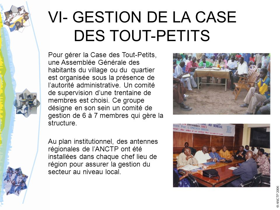 VI- GESTION DE LA CASE DES TOUT-PETITS Pour gérer la Case des Tout-Petits, une Assemblée Générale des habitants du village ou du quartier est organisée sous la présence de lautorité administrative.