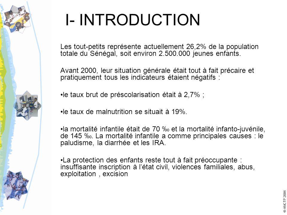 I- INTRODUCTION Les tout-petits représente actuellement 26,2% de la population totale du Sénégal, soit environ 2.500.000 jeunes enfants. Avant 2000, l