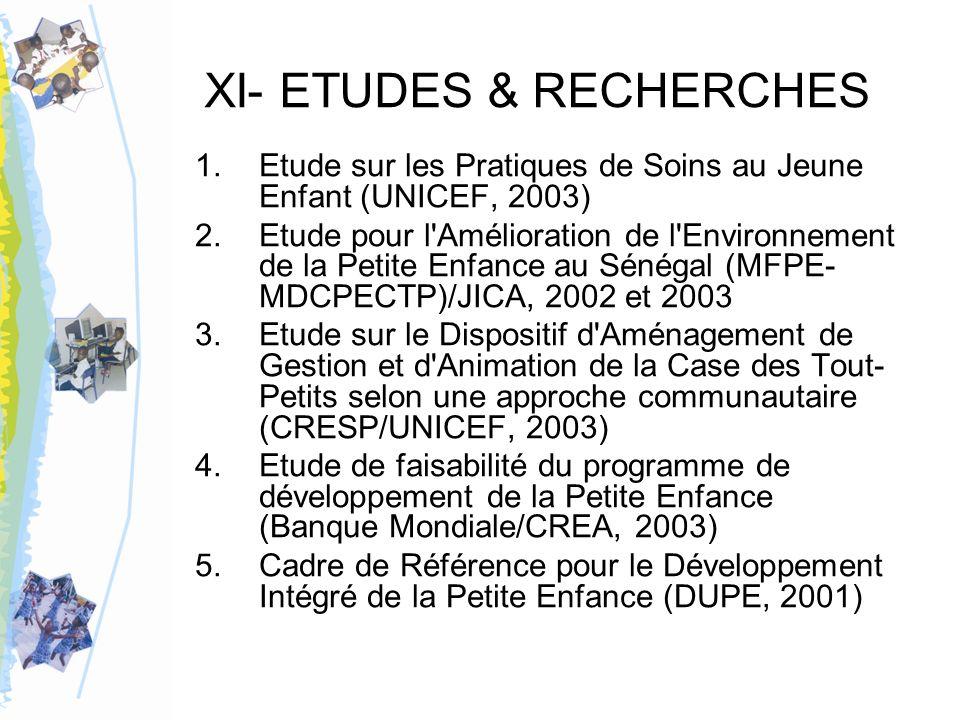 XI- ETUDES & RECHERCHES 1.Etude sur les Pratiques de Soins au Jeune Enfant (UNICEF, 2003) 2.Etude pour l Amélioration de l Environnement de la Petite Enfance au Sénégal (MFPE- MDCPECTP)/JICA, 2002 et 2003 3.Etude sur le Dispositif d Aménagement de Gestion et d Animation de la Case des Tout- Petits selon une approche communautaire (CRESP/UNICEF, 2003) 4.Etude de faisabilité du programme de développement de la Petite Enfance (Banque Mondiale/CREA, 2003) 5.Cadre de Référence pour le Développement Intégré de la Petite Enfance (DUPE, 2001)