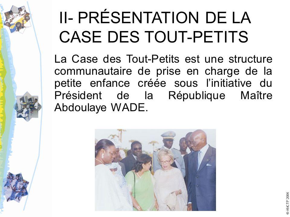 II- PRÉSENTATION DE LA CASE DES TOUT-PETITS La Case des Tout-Petits est une structure communautaire de prise en charge de la petite enfance créée sous linitiative du Président de la République Maître Abdoulaye WADE.