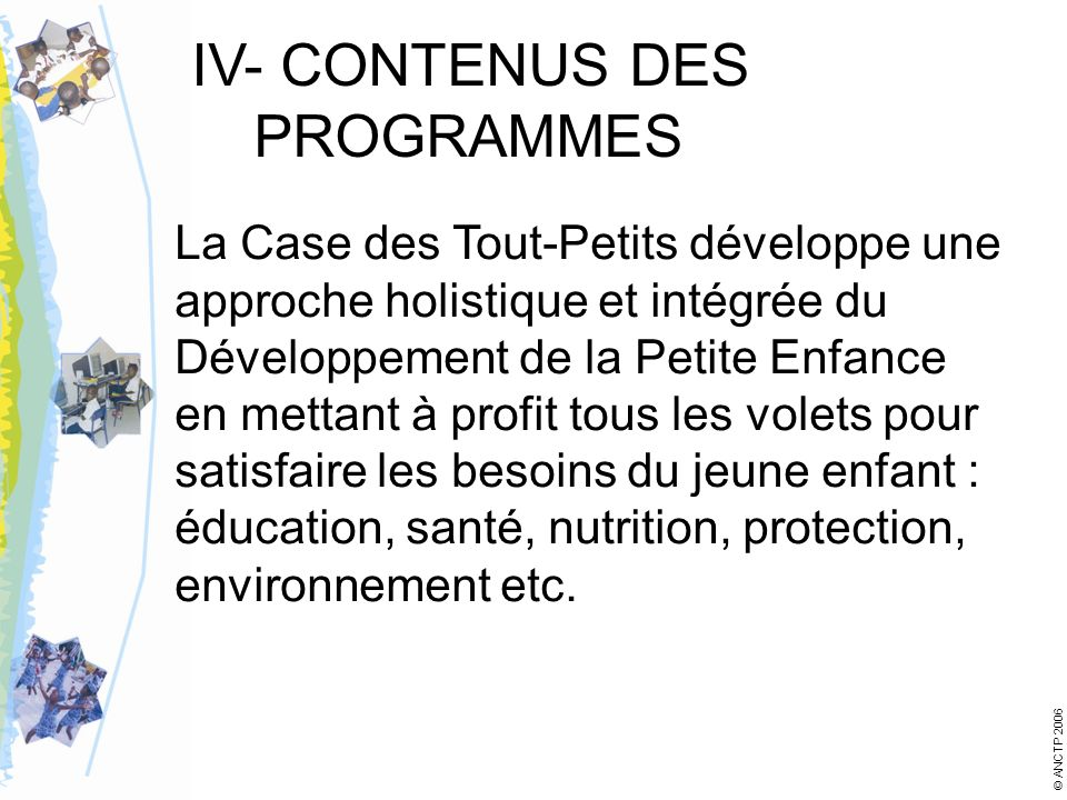 IV- CONTENUS DES PROGRAMMES La Case des Tout-Petits développe une approche holistique et intégrée du Développement de la Petite Enfance en mettant à profit tous les volets pour satisfaire les besoins du jeune enfant : éducation, santé, nutrition, protection, environnement etc.