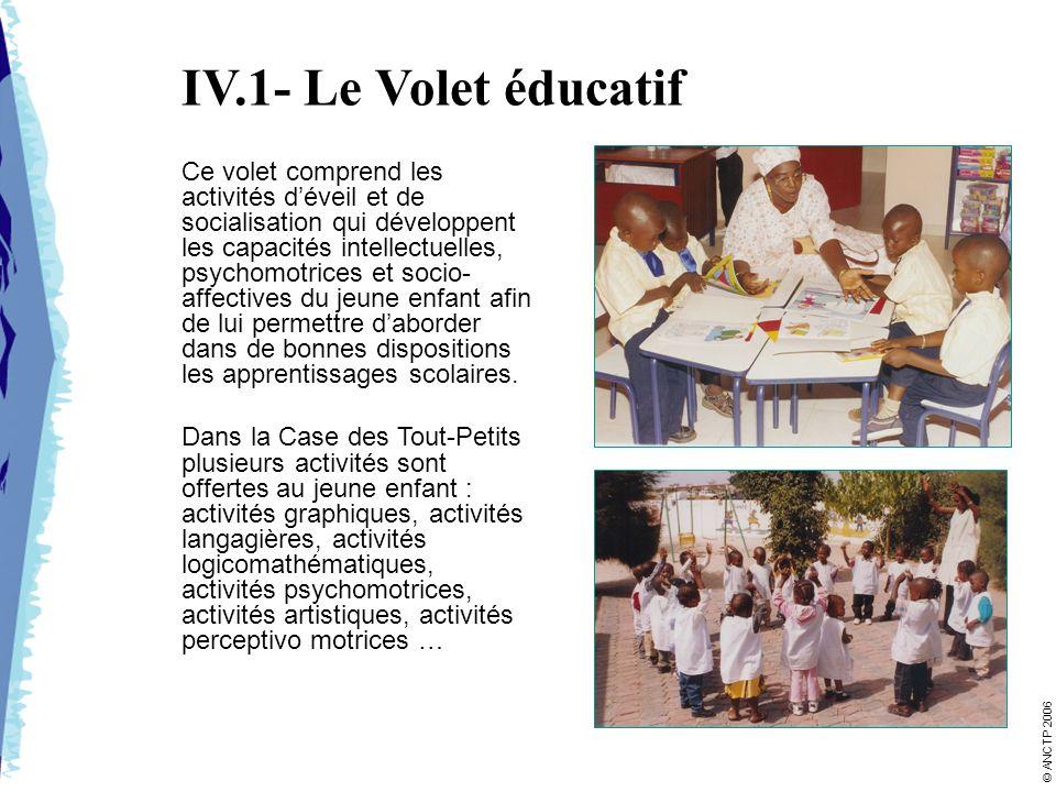 IV.1- Le Volet éducatif Ce volet comprend les activités déveil et de socialisation qui développent les capacités intellectuelles, psychomotrices et socio- affectives du jeune enfant afin de lui permettre daborder dans de bonnes dispositions les apprentissages scolaires.
