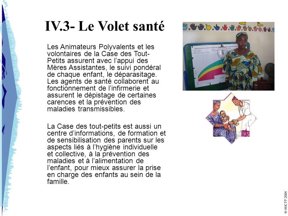 IV.3- Le Volet santé Les Animateurs Polyvalents et les volontaires de la Case des Tout- Petits assurent avec lappui des Mères Assistantes, le suivi pondéral de chaque enfant, le déparasitage.