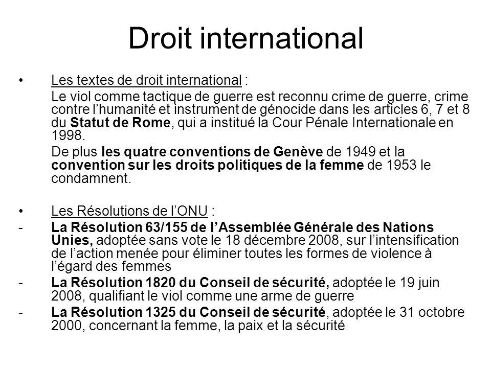La justice internationale Ce sujet très préoccupant pour la communauté internationale a été porté aux plus hautes instances internationales : -La Cour Pénale Internationale (CPI) -Les Tribunaux Pénaux Internationaux pour le Rwanda (TPIR) et pour lex-Yougoslavie (TPIY) -Les Tribunaux Spéciaux pour le Cambodge (TSC), pour le Liban (TSL), pour la Sierra Leone (TSSL) Elles ont condamné des cas de violences sexuelles en temps de guerre.