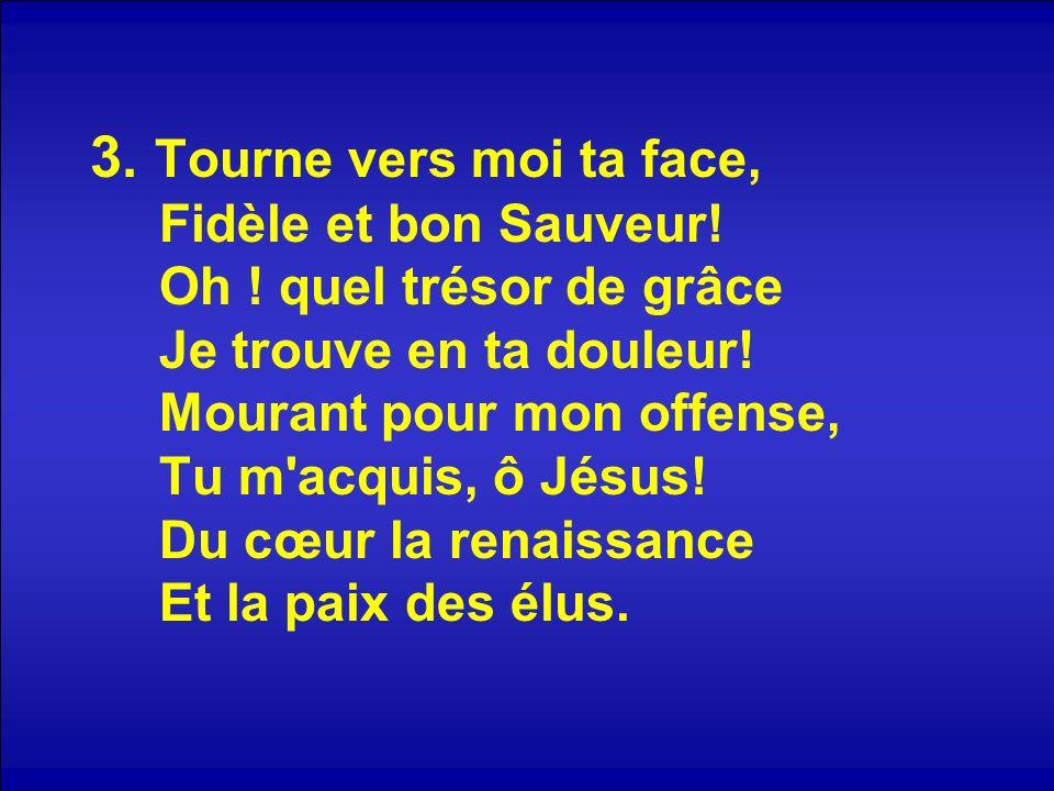 3. Tourne vers moi ta face, Fidèle et bon Sauveur! Oh ! quel trésor de grâce Je trouve en ta douleur! Mourant pour mon offense, Tu m'acquis, ô Jésus!