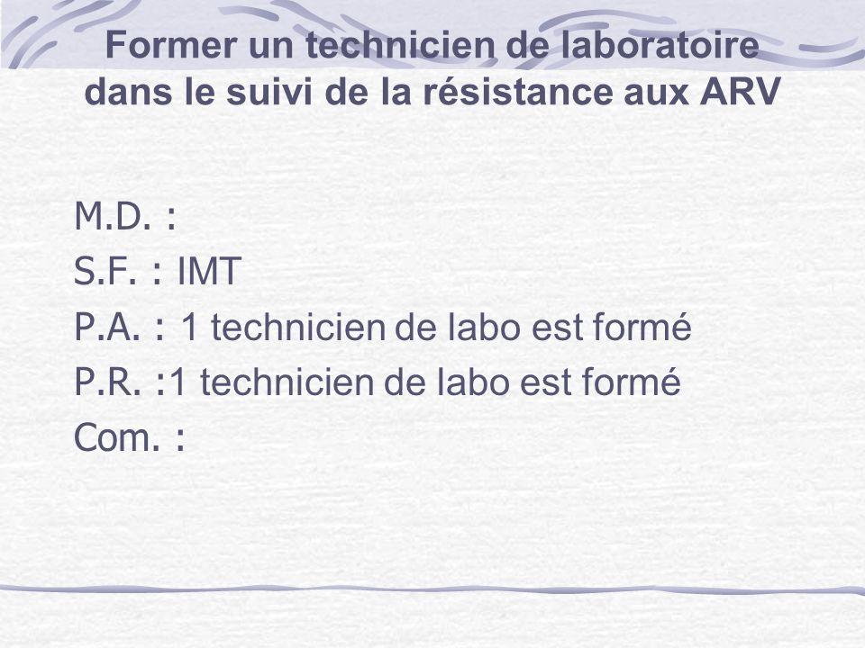 Former un technicien de laboratoire dans le suivi de la résistance aux ARV M.D. : S.F. : IMT P.A. : 1 technicien de labo est formé P.R. : 1 technicien