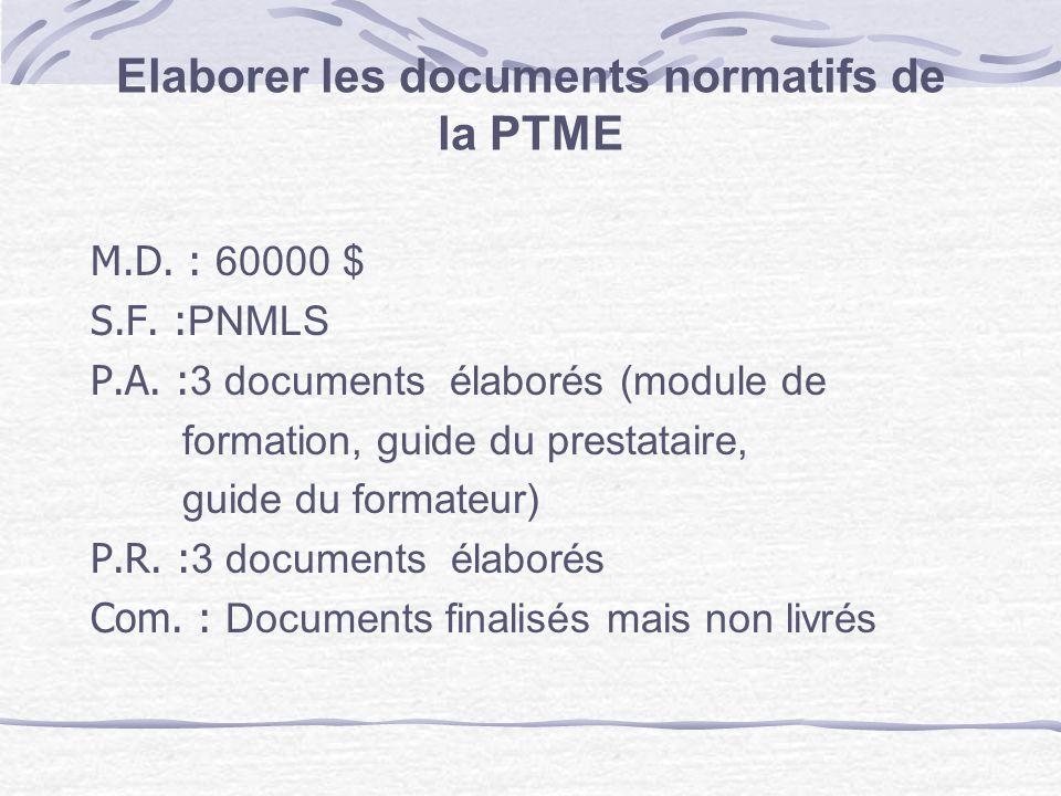 Elaborer les documents normatifs de la PTME M.D. : 60000 $ S.F. : PNMLS P.A. : 3 documents élaborés (module de formation, guide du prestataire, guide