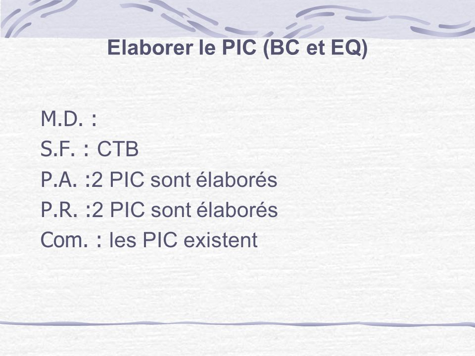 Elaborer le PIC (BC et EQ) M.D. : S.F. : CTB P.A. : 2 PIC sont élaborés P.R. : 2 PIC sont élaborés Com. : les PIC existent
