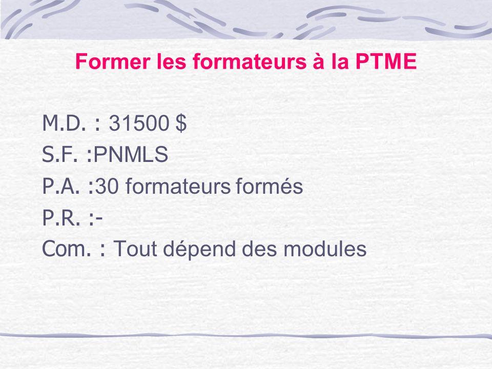 Former les formateurs à la PTME M.D. : 31500 $ S.F. : PNMLS P.A. : 30 formateurs formés P.R. :- Com. : Tout dépend des modules