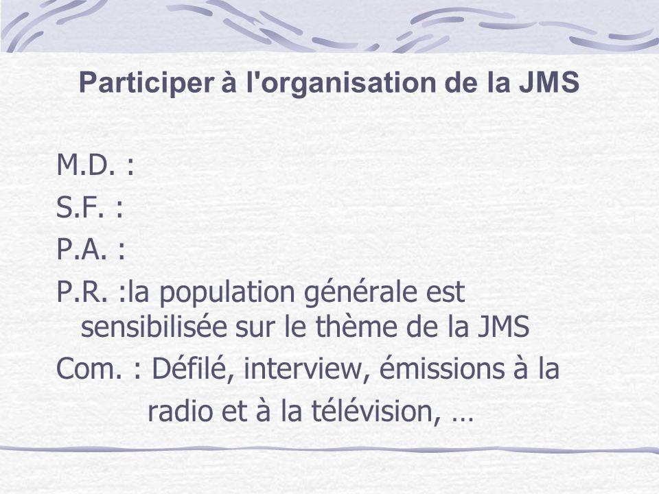 Participer à l'organisation de la JMS M.D. : S.F. : P.A. : P.R. :la population générale est sensibilisée sur le thème de la JMS Com. : Défilé, intervi