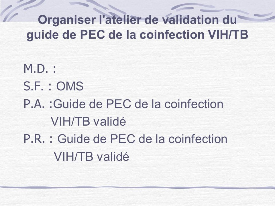 Organiser l atelier de validation du guide de PEC de la coinfection VIH/TB M.D.