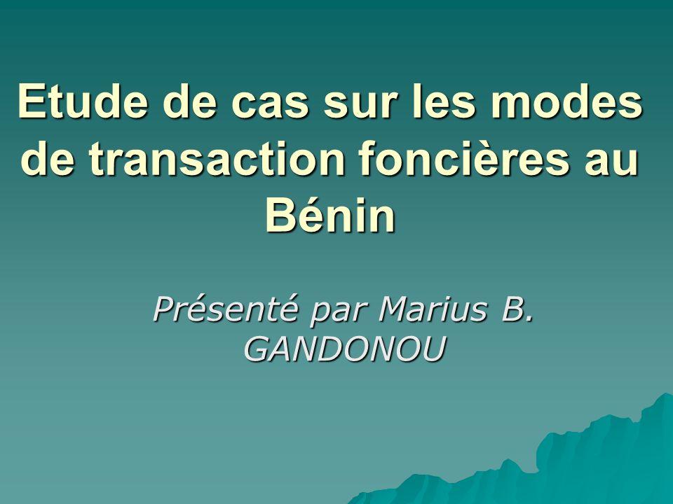 Etude de cas sur les modes de transaction foncières au Bénin Présenté par Marius B. GANDONOU
