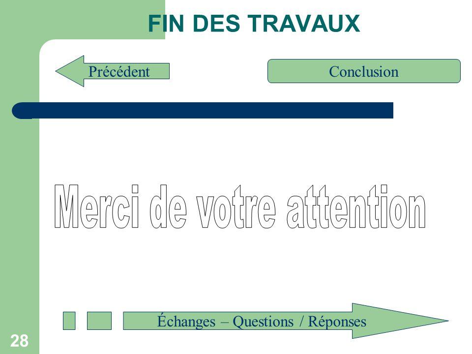 28 FIN DES TRAVAUX Précédent Conclusion Échanges – Questions / Réponses