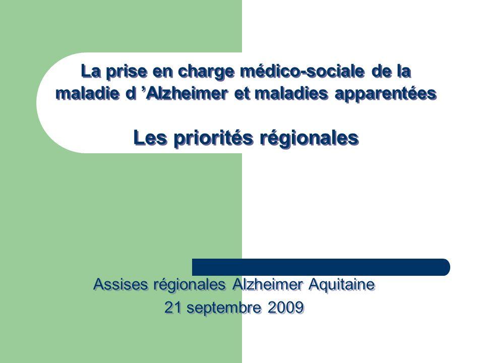 La prise en charge médico-sociale de la maladie d Alzheimer et maladies apparentées Les priorités régionales Assises régionales Alzheimer Aquitaine 21