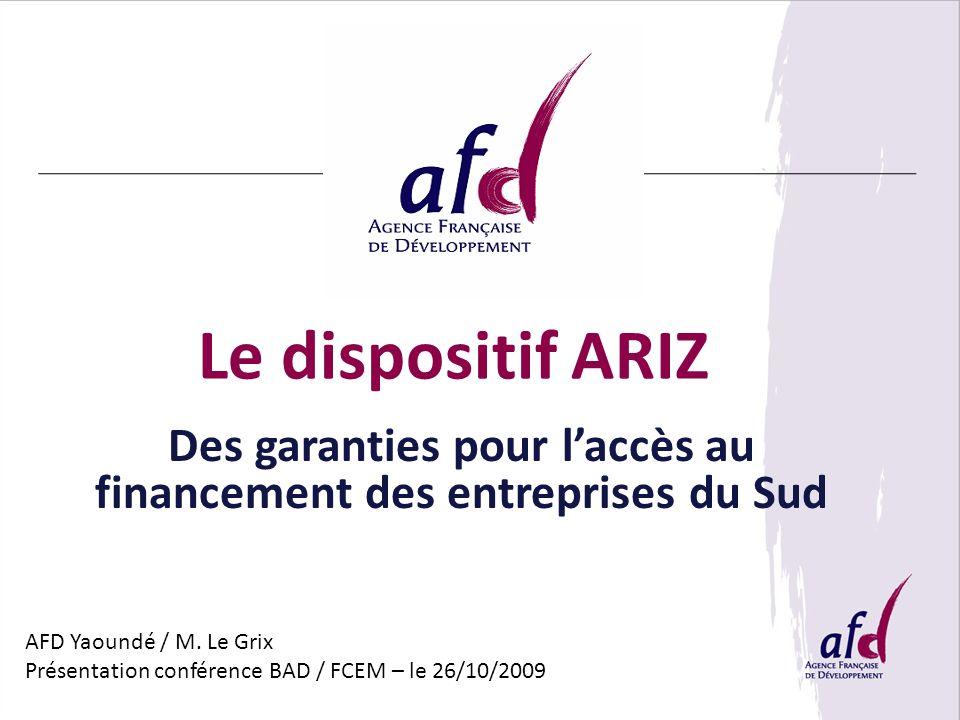 Le dispositif ARIZ Des garanties pour laccès au financement des entreprises du Sud AFD Yaoundé / M. Le Grix Présentation conférence BAD / FCEM – le 26