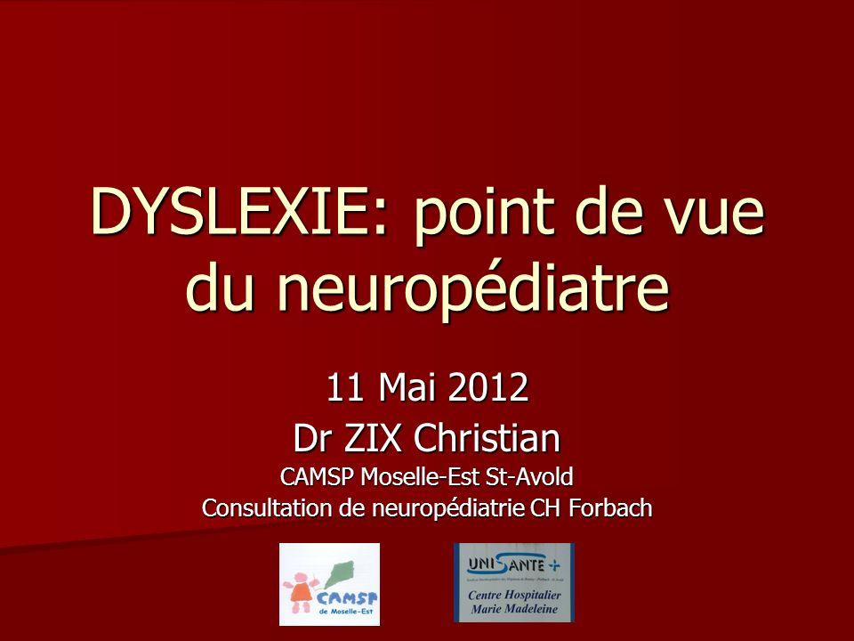 DYSLEXIE: point de vue du neuropédiatre 11 Mai 2012 Dr ZIX Christian CAMSP Moselle-Est St-Avold Consultation de neuropédiatrie CH Forbach