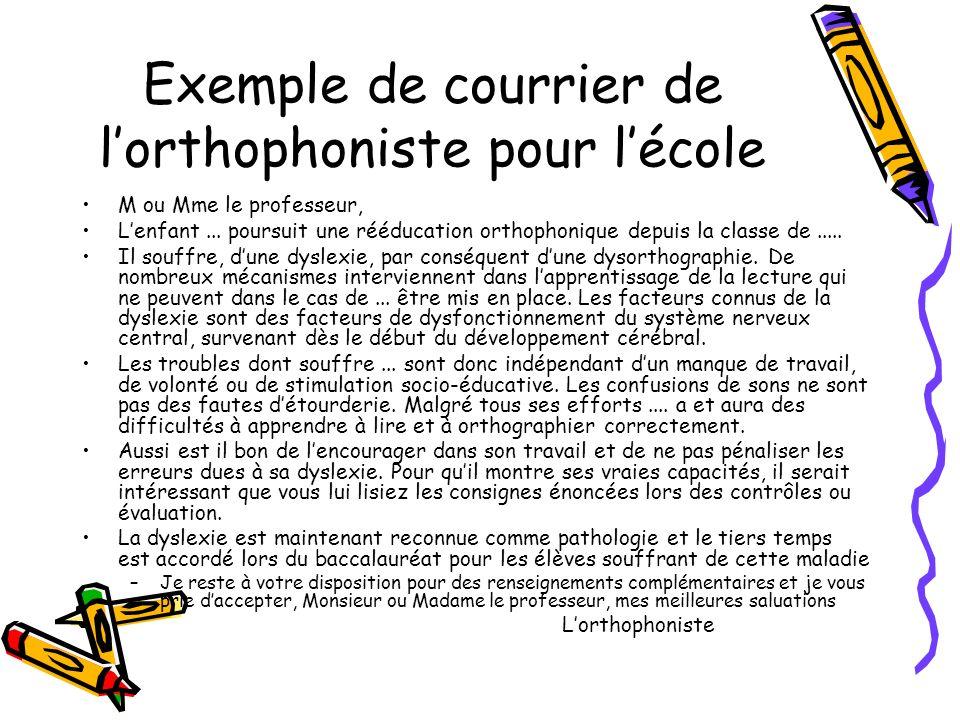 Exemple de courrier de lorthophoniste pour lécole M ou Mme le professeur, Lenfant... poursuit une rééducation orthophonique depuis la classe de..... I