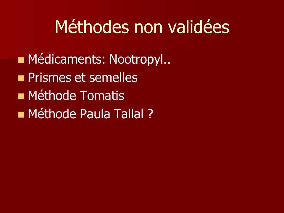 Méthodes non validées Médicaments: Nootropyl.. Prismes et semelles Méthode Tomatis Méthode Paula Tallal ?