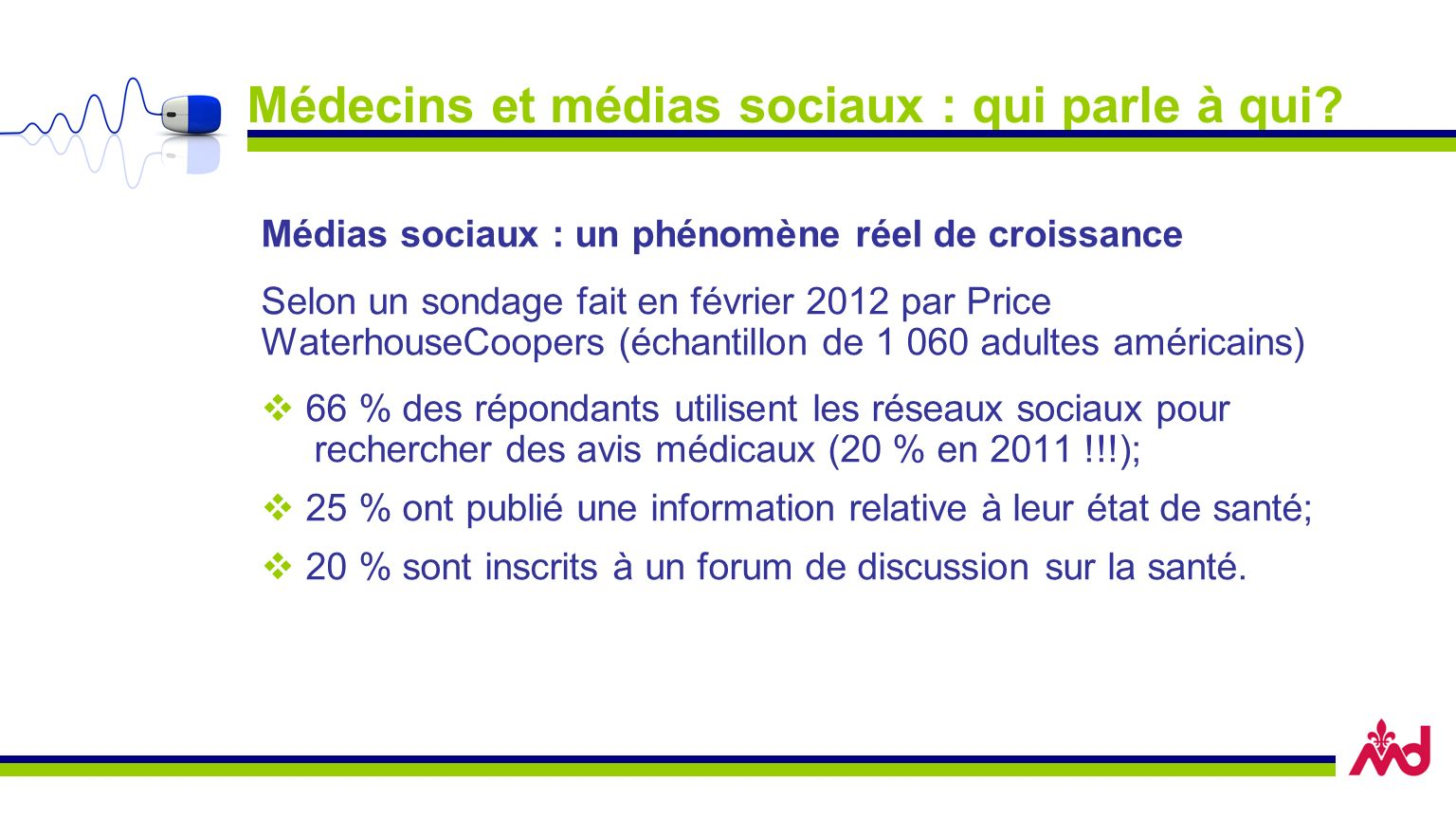 Médecins et médias sociaux : qui parle à qui? Médias sociaux : un phénomène réel de croissance Selon un sondage fait en février 2012 par Price Waterho
