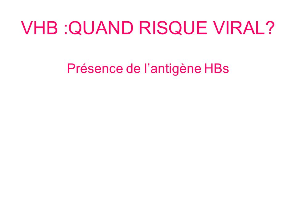 VHB :QUAND RISQUE VIRAL? Présence de lantigène HBs