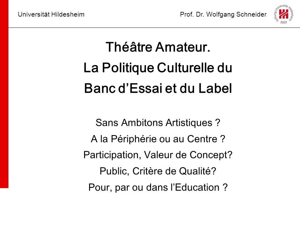 Universität HildesheimProf. Dr. Wolfgang Schneider Théâtre Amateur. La Politique Culturelle du Banc dEssai et du Label Sans Ambitons Artistiques ? A l