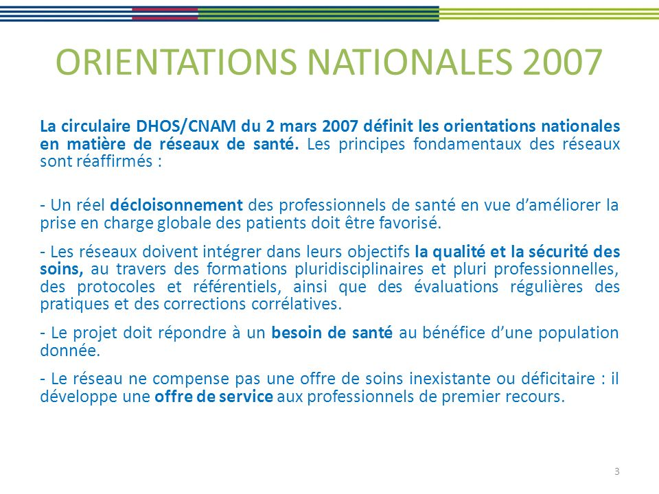 ORIENTATIONS NATIONALES 2007 La circulaire DHOS/CNAM du 2 mars 2007 définit les orientations nationales en matière de réseaux de santé. Les principes