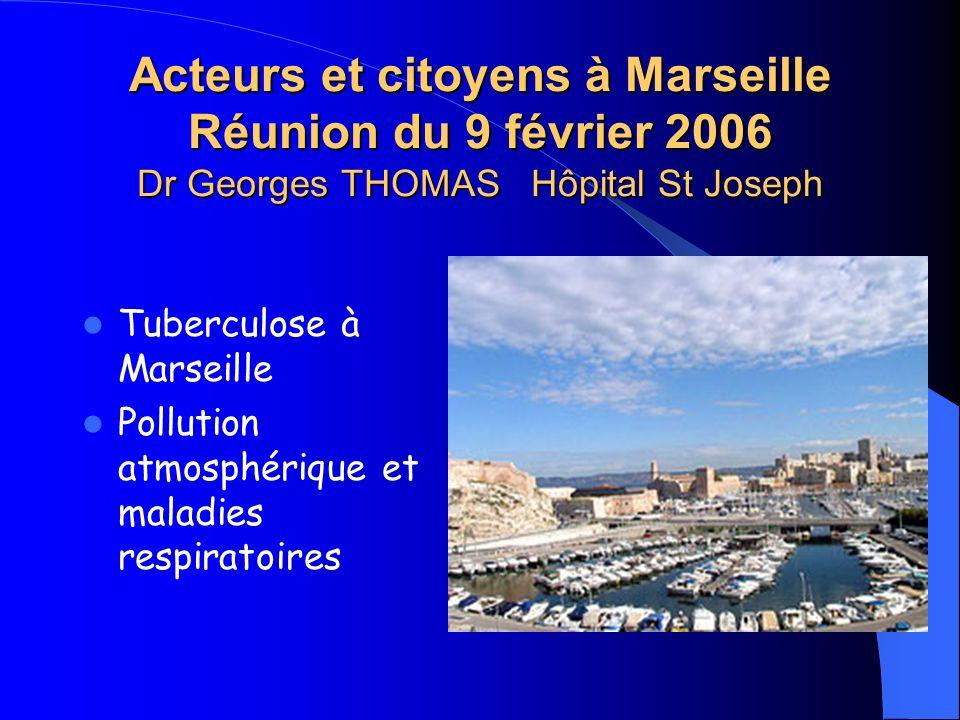 Acteurs et citoyens à Marseille Réunion du 9 février 2006 Dr Georges THOMAS Hôpital St Joseph Tuberculose à Marseille Pollution atmosphérique et malad