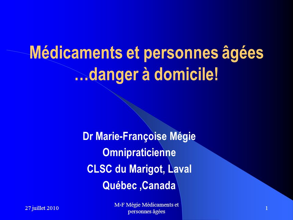 1 Médicaments et personnes âgées …danger à domicile! Dr Marie-Françoise Mégie Omnipraticienne CLSC du Marigot, Laval Québec,Canada 27 juillet 2010 M-F