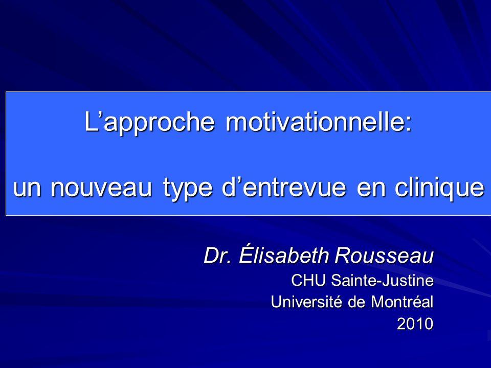 Dr. Élisabeth Rousseau CHU Sainte-Justine Université de Montréal 2010 Lapproche motivationnelle: un nouveau type dentrevue en clinique un nouveau type