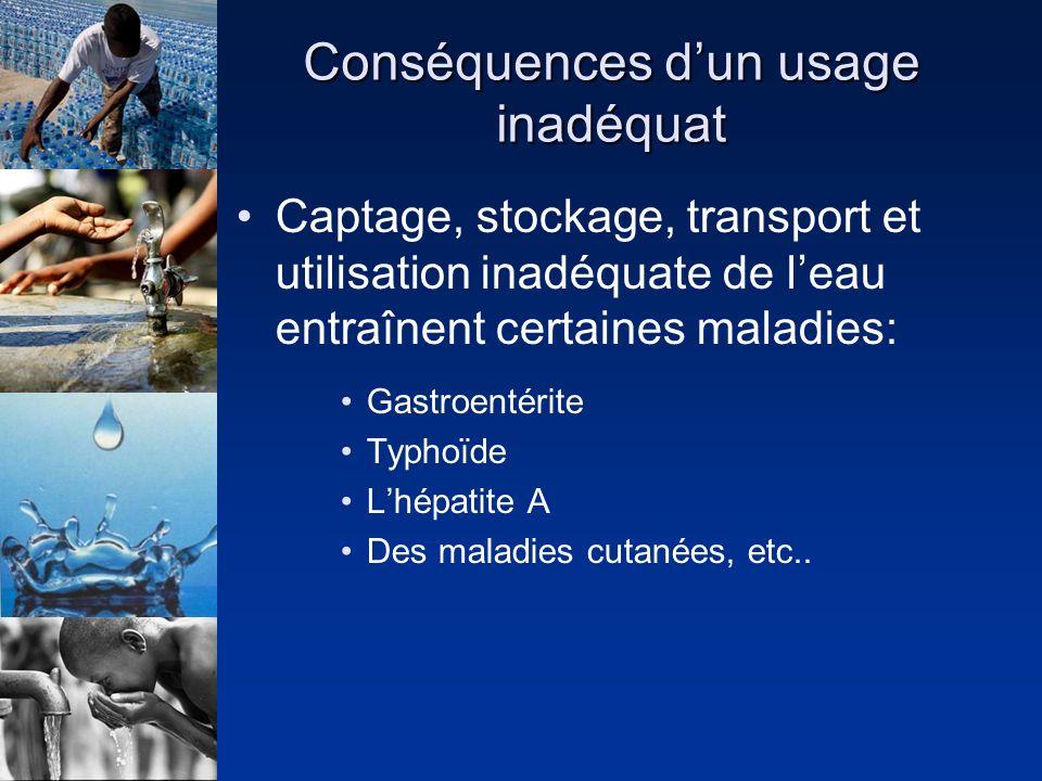 Conséquences dun usage inadéquat Captage, stockage, transport et utilisation inadéquate de leau entraînent certaines maladies: Gastroentérite Typhoïde Lhépatite A Des maladies cutanées, etc..