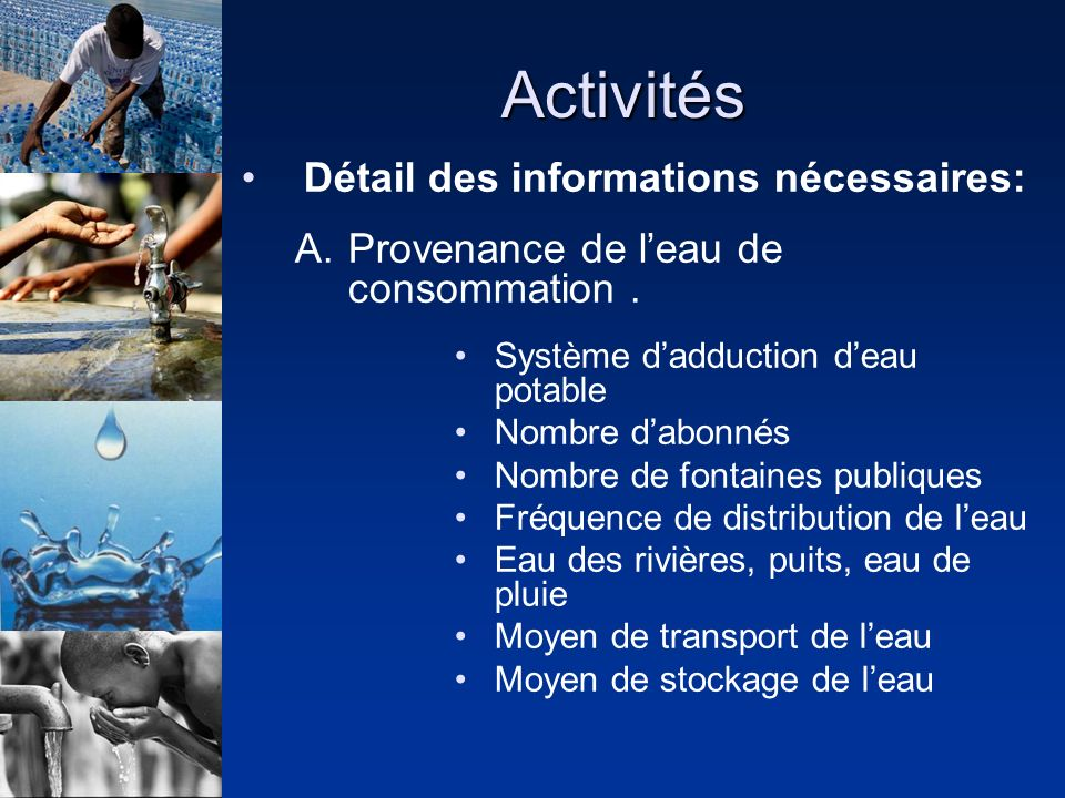 Activités Détail des informations nécessaires: A.Provenance de leau de consommation. Système dadduction deau potable Nombre dabonnés Nombre de fontain