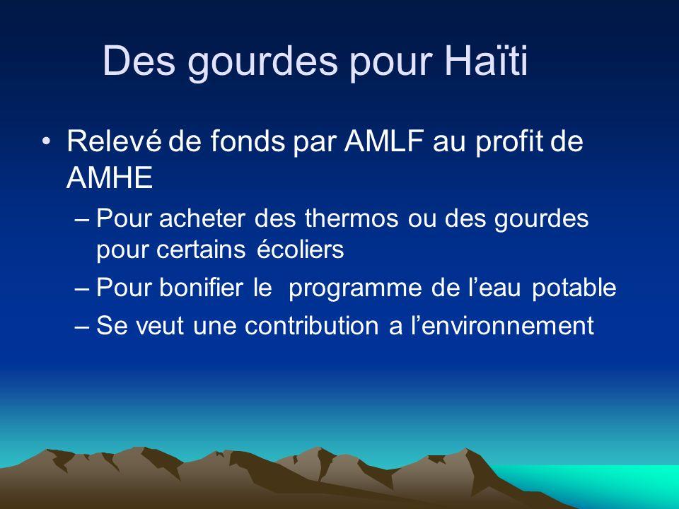 Des gourdes pour Haïti Relevé de fonds par AMLF au profit de AMHE –Pour acheter des thermos ou des gourdes pour certains écoliers –Pour bonifier le programme de leau potable –Se veut une contribution a lenvironnement