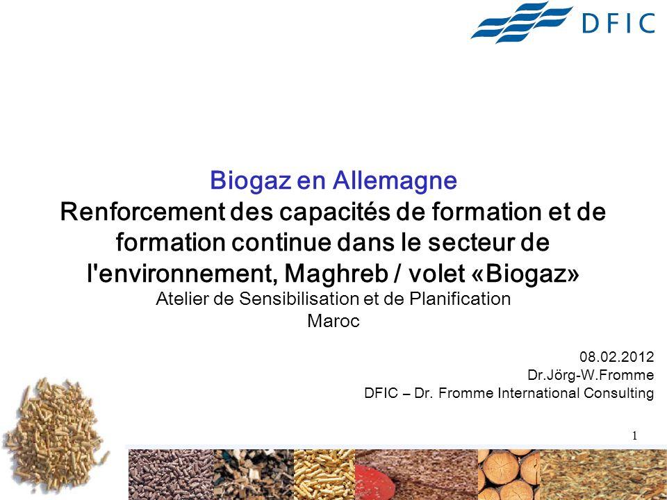 1 Biogaz en Allemagne Renforcement des capacités de formation et de formation continue dans le secteur de l environnement, Maghreb / volet «Biogaz» Atelier de Sensibilisation et de Planification Maroc 08.02.2012 Dr.Jörg-W.Fromme DFIC – Dr.